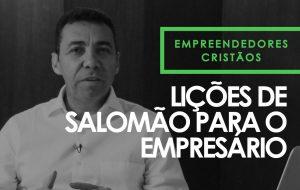 Lições de Salomão para o empresário – Empreendedores Cristãos