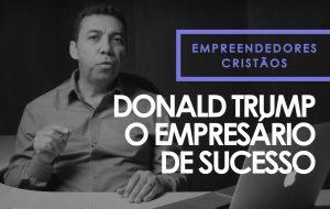 Donald Trump, O empresário de sucesso – Empreendedores cristãos