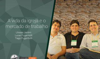 Palestra: A vida da igreja e o mercado de Trabalho – Ulisses Jardim, Lucas e Tiago Fuganholli