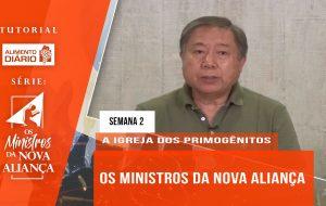 Tutorial – O Ministros da Nova Aliança – A Igreja dos Primogênitos- Semana 02
